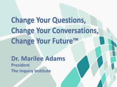 Change Your Questions, Change Your Conversations, Change Your Future™